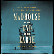 Madhouse at the End of the Earth: The Belgica's Journey into the Dark Antarctic Night (Unabridged)