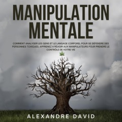 Manipulation Mentale [Mental Manipulation]:  Toxiques. Apprenez a Réagir aux Manipulateurs pour ... le Contrôle de Votre Vie [How to Analyze People and Body Language to Defend Yourself from Toxic People. Learn How to Respond to Manipulators for ... Cont