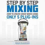 Step By Step Mixing: How to Create Great Mixes Using Only 5 Plug-ins (Unabridged)
