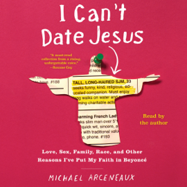 I Can't Date Jesus: Love, Sex, Family, Race, and Other Reasons I've Put My Faith in Beyoncé (Unabridged) audiobook