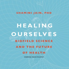 Healing Ourselves: Biofield Science and the Future of Health (Unabridged)