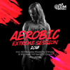 Aerobic Extreme Session 2018: Incl. 60 Minutes Mixed for Fitness & Workout 140 bpm/32 Count - Hard EDM Workout