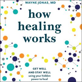 How Healing Works: Get Well and Stay Well Using Your Hidden Power to Heal (Unabridged) audiobook