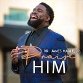 Dr. James Mable, Jr. - Praise Him