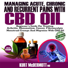 Managing Acute, Chronic and Recurrent Pains with CBD Oil: Beginner's Guide for Treating Arthritis, Rheumatism, Cancer, Fibromyalgia, Menstrual Cramps and Migraine with CBD Oil (Unabridged) audiobook