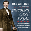 Dan Abrams & David Fisher - Lincoln's Last Trial: The Murder Case That Propelled Him to the Presidency (Unabridged)  artwork