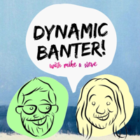 DYNAMIC BANTER! with Mike & Steve podcast