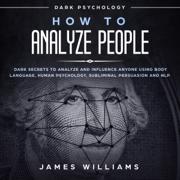 How to Analyze People: Dark Psychology: Dark Secrets to Analyze and Influence Anyone Using Body Language, Human Psychology, Subliminal Persuasion, and NLP (Unabridged)