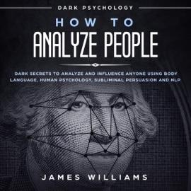 How to Analyze People: Dark Psychology: Dark Secrets to Analyze and Influence Anyone Using Body Language, Human Psychology, Subliminal Persuasion, and NLP (Unabridged) audiobook