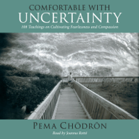 Comfortable with Uncertainty: 108 Teachings on Cultivating Fearlessness and Compassion (Unabridged)