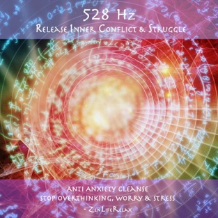 528hz Release Inner Conflict & Struggle: Anti Anxiety Cleanse, Stop Overthinking, Worry & Stress – Zen Life Relax