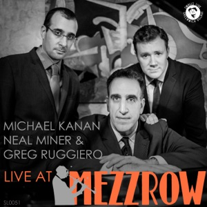 Michael Kanan, Neal Miner & Greg Ruggiero: Live at Mezzrow