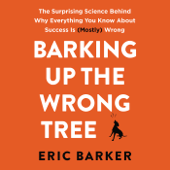 Barking up the Wrong Tree: The Surprising Science Behind Why Everything You Know About Success Is (Mostly) Wrong (Unabridged)