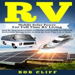 RV: Mobile Solar Power for Full Time RV Living: Step by Step Instructions to Design and Install an Off Grid Renewable Energy Solar System on Your Van, Car or Boat: RV Guide Books, Book 4 (Unabridged)