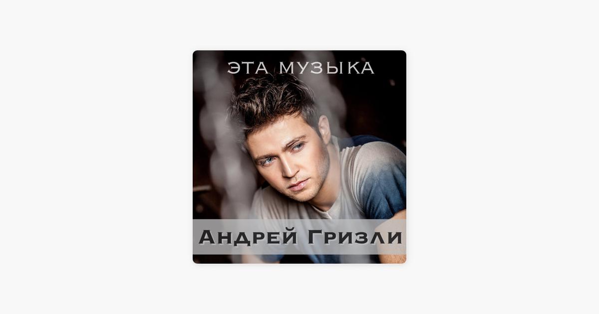 АНДРЕЙ ГРИЗЛИ ЭТА МУЗЫКА MP3 СКАЧАТЬ БЕСПЛАТНО