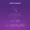 La puissance de votre subconscient pour une vie plus spirituelles - Joseph Murphy
