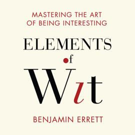 Elements of Wit: Mastering the Art of Being Interesting audiobook