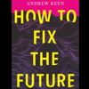 How to Fix the Future (Unabridged) - Andrew Keen