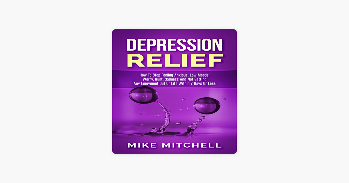 Depression Relief: How to Stop Feeling Anxious, Low Moods, Worry, Guilt,  Sadness and Not Getting Any Enjoyment out of Life within 7 Days or Less