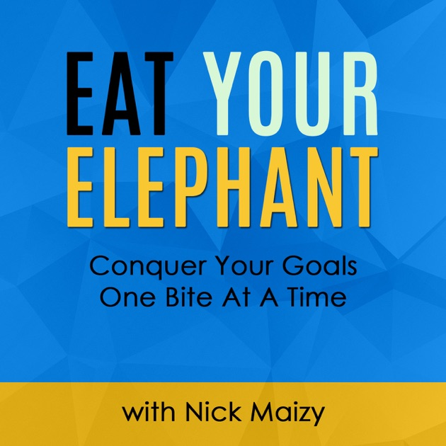 Eat Your Elephant By Nick Maizy On Apple Podcasts