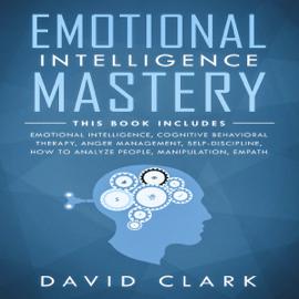 Emotional Intelligence Mastery: 7 Manuscripts: Emotional Intelligence, Cognitive Behavioral Therapy, Anger Management, Self-Discipline, How to Analyze People, Manipulation, Empath (Unabridged) audiobook