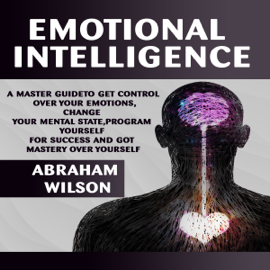 Emotional Intelligence: A Master Guide to Get Control Over Your Emotions, Change Your Mental State, Program Yourself for Success, and Got Mastery Over Yourself (Unabridged) audiobook
