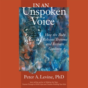 In an Unspoken Voice: How the Body Releases Trauma and Restores Goodness (Unabridged) - Peter A. Levine, Ph.D. & Gabor Mate - foreword, M.D. audiobook, mp3