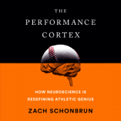 The Performance Cortex: How Neuroscience Is Redefining Athletic Genius (Unabridged)