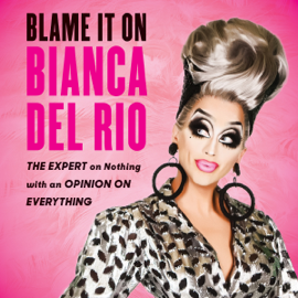 Blame It on Bianca Del Rio: The Expert on Nothing with an Opinion on Everything (Unabridged) audiobook