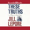 Jill Lepore - These Truths: A History of the United States (Unabridged)  artwork