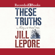 Jill Lepore - These Truths: A History of the United States (Unabridged)