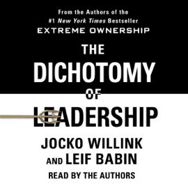 The Dichotomy of Leadership: Balancing the Challenges of Extreme Ownership to Lead and Win (Unabridged) - Jocko Willink & Leif Babin mp3 download