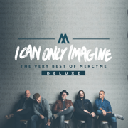 I Can Only Imagine - The Very Best of MercyMe (Deluxe) - MercyMe - MercyMe
