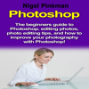 Nigel Pinkman - Photoshop: The Beginners Guide to Photoshop, Editing Photos, Photo Editing Tips, and How to Improve Your Photography with Photoshop! (Unabridged)  artwork