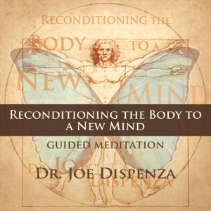 Dr. Joe Dispenza - Reconditioning the Body to a New Mind