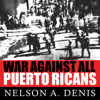 Nelson A Denis - War Against All Puerto Ricans: Revolution and Terror in America's Colony  artwork