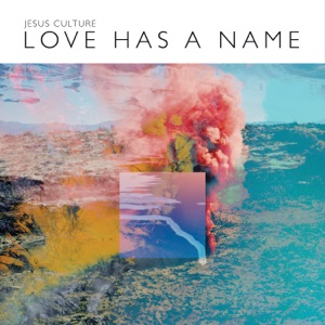 Jesus Culture - Love Has a Name feat. Kim Walker-Smith