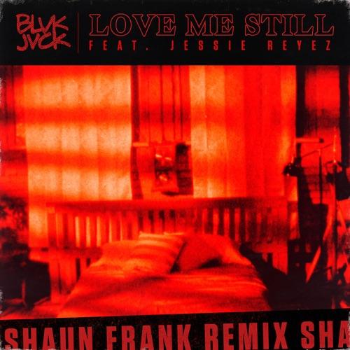 BLVK JVCK - Love Me Still (feat. Jessie Reyez) [Shaun Frank Remix] - Single
