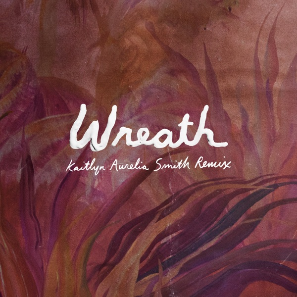 Wreath (Kaitlyn Aurelia Smith Remix) - Single