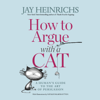 Jay Heinrichs - How to Argue with a Cat: A Human's Guide to the Art of Persuasion (Unabridged)  artwork