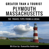 Samantha Anderson & Greater Than a Tourist - Greater Than a Tourist: Plymouth, Massachusetts, USA: 50 Travel Tips from a Local (Unabridged) artwork