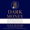 Jane Mayer - Dark Money: The Hidden History of the Billionaires Behind the Rise of the Radical Right (Unabridged) artwork