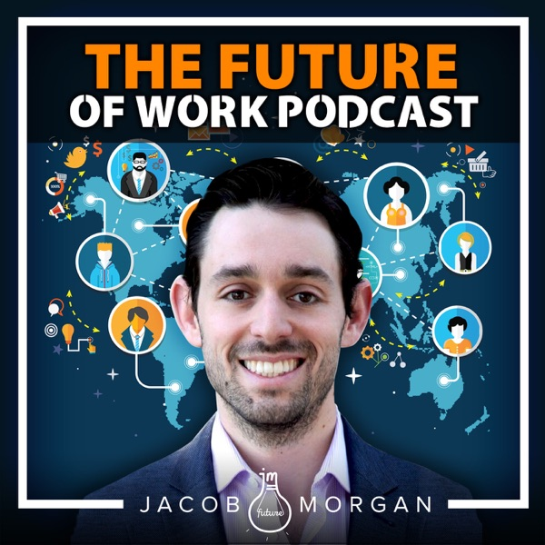 The Future of Work Podcast With Jacob Morgan | Futurist | Leadership | Workplace | Careers | Employee Experience & Engagement