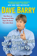 You Can Date Boys When You're Forty: Dave Barry on Parenting and Other Topics He Knows Very Little About (Unabridged)