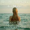 Become A Magnet To Money Through The Sea Of Unlimited Consciousness - Michele Blood & Bob Proctor