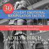 30 Covert Emotional Manipulation Tactics: How Manipulators Take Control in Personal Relationships (Unabridged) - Adelyn Birch
