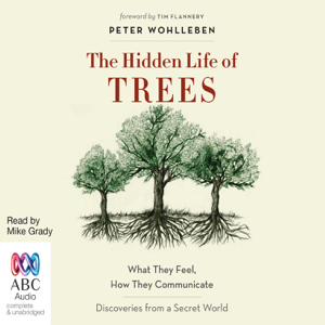 The Hidden Life of Trees: What They Feel, How They Communicate - Discoveries From a Secret World (Unabridged)