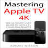 Mastering Apple TV 4K: The Ultimate User Guide to Apple TV Using Siri Remote (Unabridged) - Adidas Wilson