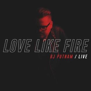 Love Like Fire (Live) – BJ Putnam