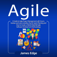 James Edge - Agile: A Guide to Agile Project Management with Scrum, Kanban, and Lean, Including Tips for Sprint Planning and How to Create a Hybrid Waterfall Agile Software Development Methodology (Unabridged) artwork
